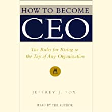 How to Become CEO: The Rules for Rising to the Top of Any Organization (       UNABRIDGED) by Jeffrey J. Fox Narrated by Jeffrey J. Fox