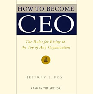 How to Become CEO: The Rules for Rising to the Top of Any Organization | [Jeffrey J. Fox]