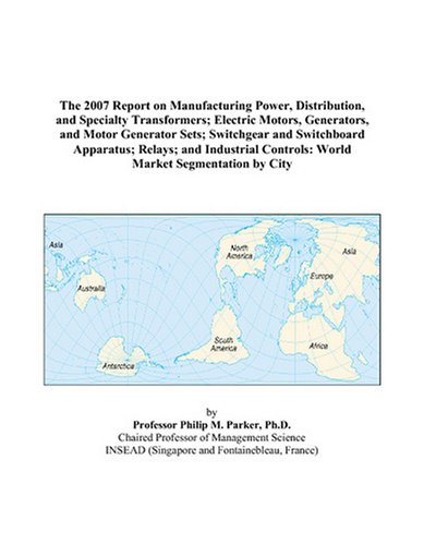 The 2007 Report On Manufacturing Power, Distribution, And Specialty Transformers; Electric Motors, Generators, And Motor Generator Sets; Switchgear ... Controls: World Market Segmentation By City