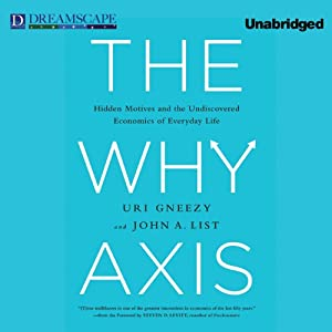 The Why Axis: Hidden Motives and the Undiscovered Economics of Everyday Life | [Uri Gneezy, John A. List]