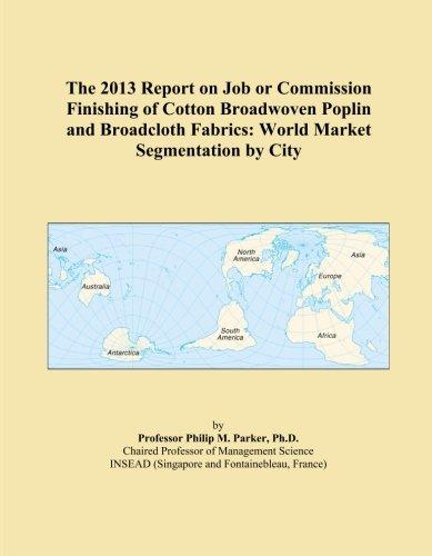 The 2013 Report on Job or Commission Finishing of Cotton Broadwoven Poplin and Broadcloth Fabrics: World Market Segmentation by City PDF