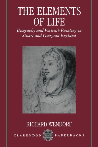 The Elements of Life: Biography and Portrait-Painting in Stuart and Georgian England (Clarendon Paperbacks)