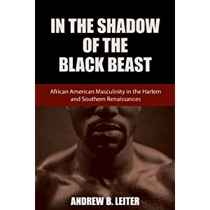 In the Shadow of the Black Beast : African American Masculinity in the Harlem and Southern Renaissances
