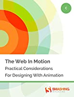 The Web In Motion: Practical Considerations For Designing With Animation Front Cover