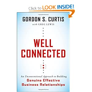 Well Connected: An Unconventional Approach to Building Genuine, Effective Business Relationships Gordon S. Curtis and Greg Lewis
