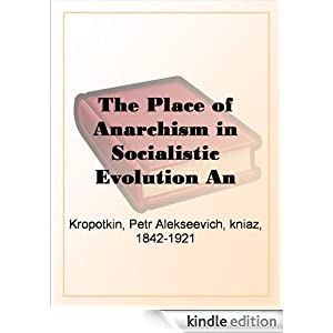 The place of anarchism in socialistic evolution: An address delivered in Paris Petr Alekseevich Kropotkin