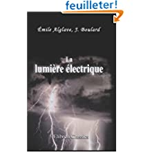 La lumière électrique: Son histoire, sa production et son emploi