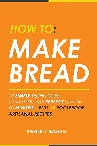 How To Make Bread: 10 Simple Techniques To Making The Perfect Loaf In Under 60 Minutes - Plus 10 Foolproof Artisan Recipes front-148220