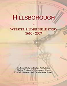 Hillsborough: Webster's Timeline History, 1660 - 2007 from ICON Group International, Inc.