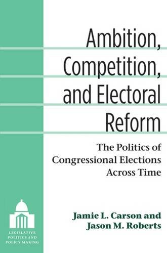 Ambition, Competition, and Electoral Reform: The Politics of Congressional Elections Across Time (Legislative Politics a