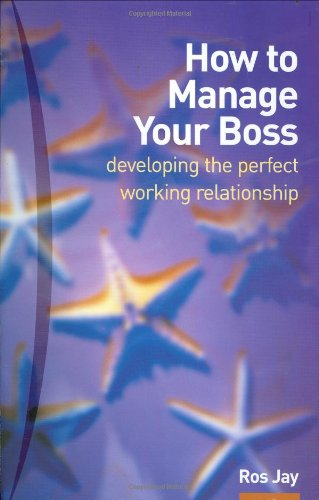 How to Manage Your Boss:developing the perfect working relationship: Or Colleagues, or Anybody Else You Need to Develop a Good and Profitable Relationship with