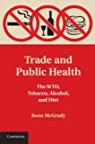 Benn McGrady Trade and Public Health: The WTO, Tobacco, Alcohol, and Diet