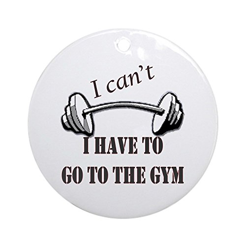 CafePress - I Cant, I Have To Go To The Gym - Round Holiday Christmas Ornament
