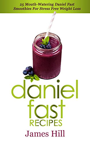 Daniel Fast Recipes: 25 Mouth-Watering Daniel Fast Smoothies For Stress Free Weight Loss by James Hill
