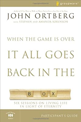 When the Game Is Over It All Goes Back in the Box Participant's Guide: Six Sessions on Living Life in the Light of Eternity