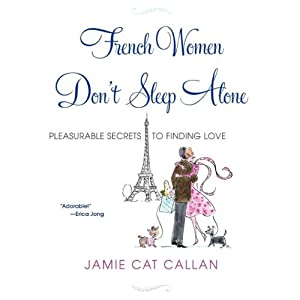 French Women Don't Sleep Alone: Pleasurable Secrets to Finding Love | [Jamie Cat Callan]