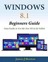 Windows 8.1 Beginners Guide: Easy Guide to Use the New OS to Its Fullest