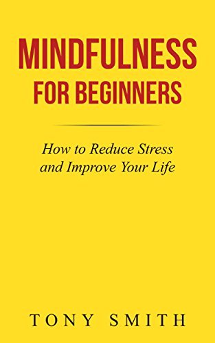 Mindfulness for Beginners: How to Reduce Stress and Improve Your Life by Tony Smith