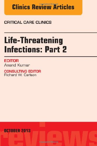 Life-Threatening Infections: Part 2, An Issue Of Critical Care Clinic, 1E (The Clinics: Internal Medicine)