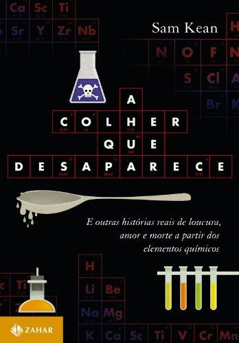 Sam Kean - A Colher que desaparece: e outras histórias reais de loucura, amor e morte a partir dos elementos químicos (Portuguese Edition)