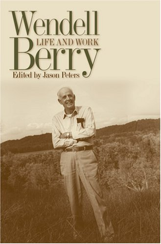 Wendell Berry: Life and Work (Culture of the Land: a Series in the New Agrarianism), WENDELL BERRY, JASON PETERS, EDITOR