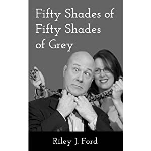 Fifty Shades of Fifty Shades of Grey: A Romantic Comedy / Erotic Romance Parody | [Riley J. Ford]