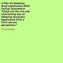 A Play on Debating Drug Legalization (with Factual Arguments) (       UNABRIDGED) by Trevor Clinger Narrated by Trevor Clinger