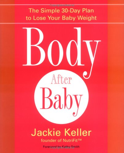 Body After Baby : The Simple 30-day Plan to Lose Your Baby Weight, JACKIE KELLER