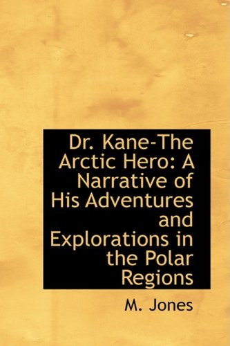 Dr. Kane-The Arctic Hero: A Narrative of His Adventures and Explorations in the Polar Regions