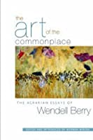 Art of the Commonplace, The: The Agrarian Essays of Wendell Berry