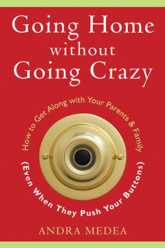 Going Home without Going Crazy: How to Get Along with Your Parents & Family (Even When They Push Your Buttons)