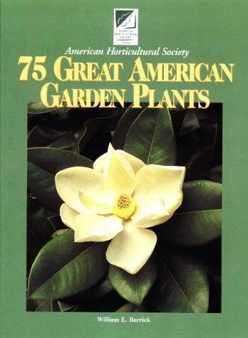 75 Great American Garden Plants, WILLIAM E. BARRICK