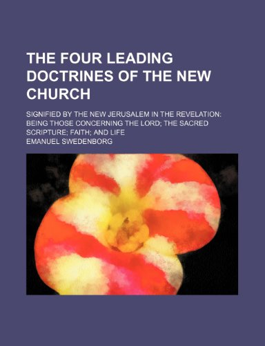 The four leading doctrines of the New Church; signified by the New Jerusalem in the Revelation being those concerning the Lord the Sacred Scripture faith and life