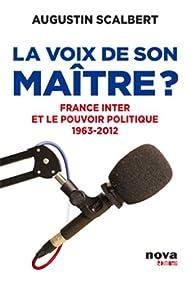 La voix de son ma�tre? France Inter et le pouvoir politique 1963-2012 par Augustin Scalbert