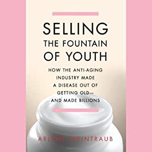 Selling the Fountain of Youth: How the Anti-Aging Industry Made a Disease Out of Getting Old - and Made Billions | [Arlene Weintraub]
