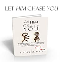 Let Him Chase You: Dating Advice for Women Who Want Both Long-Lasting Love and Respect in Their Relationships with Men (       UNABRIDGED) by L. Lynn Gilliard Narrated by L. Lynn Gilliard