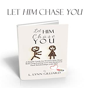 Let Him Chase You: A Simple Guide for Women Who Want Both Long-Lasting Love and Respect in Their Relationships with Men | [L. Lynn Gilliard]