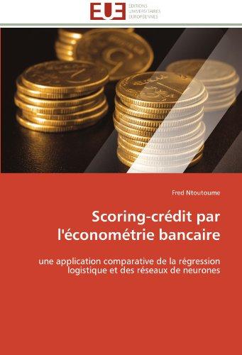 Scoring-crédit par l'économétrie bancaire: une application comparative de la régression logistique et des réseaux de neurones (French Edition)