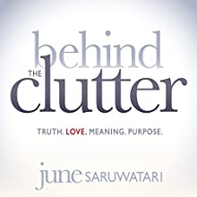 Behind the Clutter: Truth. Love. Meaning. Purpose. (       UNABRIDGED) by June Saruwatari Narrated by June Saruwatari