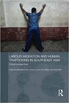 Labour Migration And Human Trafficking In Southeast Asia: Critical Perspectives (Routledge Contemporary Southeast Asia Series)