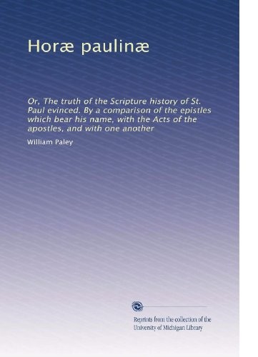 Horæ Paulinæ: Or, The Truth Of The Scripture History Of St. Paul Evinced. By A Comparison Of The Epistles Which Bear His Name, With The Acts Of The Apostles, And With One Another (Latin Edition) front-936809