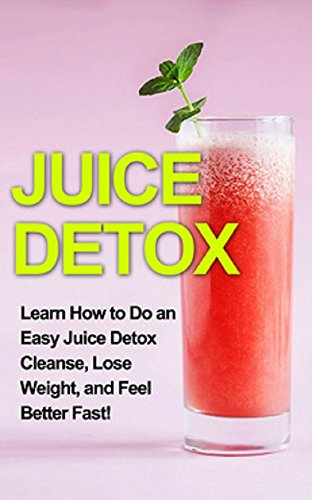 Juice Detox: Learn how to do an easy juice detox cleanse, lose weight, and feel better fast! by Sam Huckins