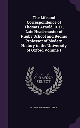 The Life and Correspondence of Thomas Arnold, D. D., Late Head-master of Rugby School and Regius Professor of Modern History in the University of Oxford Volume 1