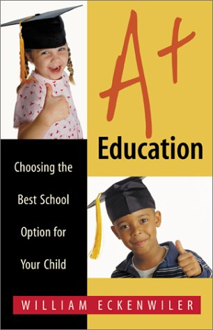 A+ Education: Choosing the Best School Option for Your Child, William Eckenwiler