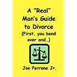 "A ""Real"" Man's Guide To Divorce: (""First, You Bend Over And..."") ~ Joe Perrone Jr"