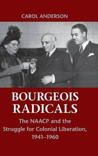 Bourgeois Radicals: The NAACP and the Struggle for Colonial Liberation, 1941-1960
