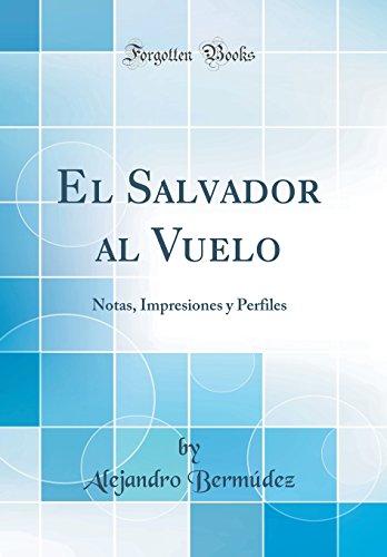 El Salvador al Vuelo: Notas, Impresiones y Perfiles (Classic Reprint)  [Bermudez, Alejandro] (Tapa Dura)