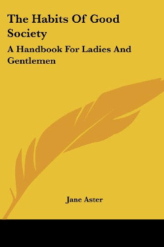 The Habits of Good Society: A Handbook for Ladies and Gentlemen