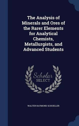 The Analysis of Minerals and Ores of the Rarer Elements for Analytical Chemists, Metallurgists, and Advanced Students