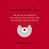 How Music Got Free: The End of an Industry, the Turn of the Century, and the Patient Zero of Piracy Hörbuch von Stephen Witt Gesprochen von: Stephen Witt